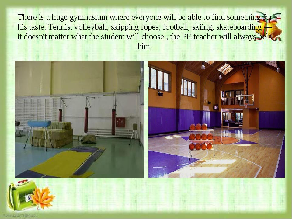 There is a huge gymnasium where everyone will be able to find something for h...