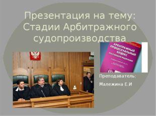 Презентация на тему: Стадии Арбитражного судопроизводства Преподаватель: Мале