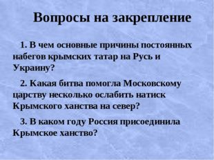 Вопросы на закрепление 1. В чем основные причины постоянных набегов крымских