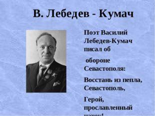 В. Лебедев - Кумач Поэт Василий Лебедев-Кумач писал об обороне Севастополя: