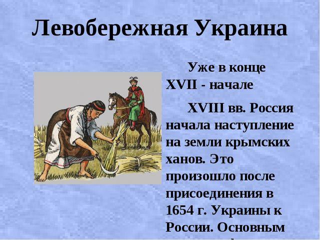 Левобережная Украина Уже в конце XVII - начале XVIII вв. Россия начала наступ...
