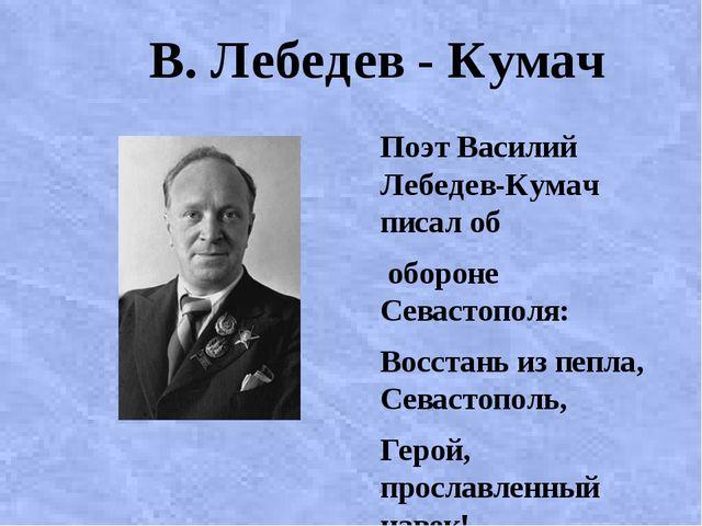 В. Лебедев - Кумач Поэт Василий Лебедев-Кумач писал об обороне Севастополя:...
