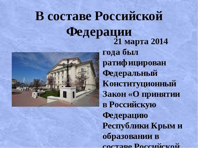 В составе Российской Федерации 21 марта 2014 года был ратифицирован Федеральн...