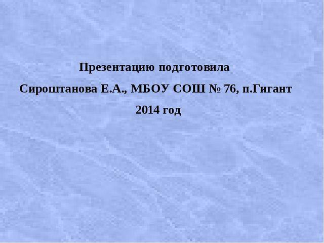 Презентацию подготовила Сироштанова Е.А., МБОУ СОШ № 76, п.Гигант 2014 год