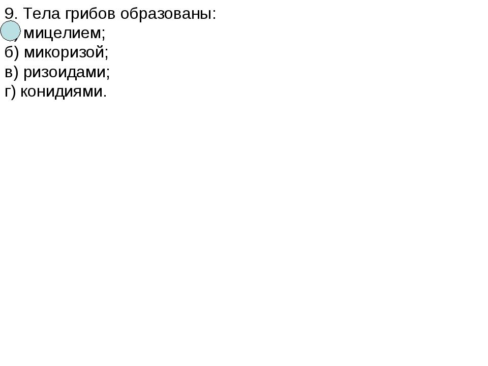 9. Тела грибов образованы: а) мицелием; б) микоризой; в) ризоидами; г) кониди...