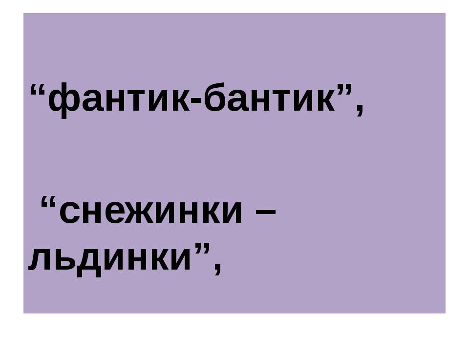 """фантик-бантик"", ""снежинки – льдинки"","