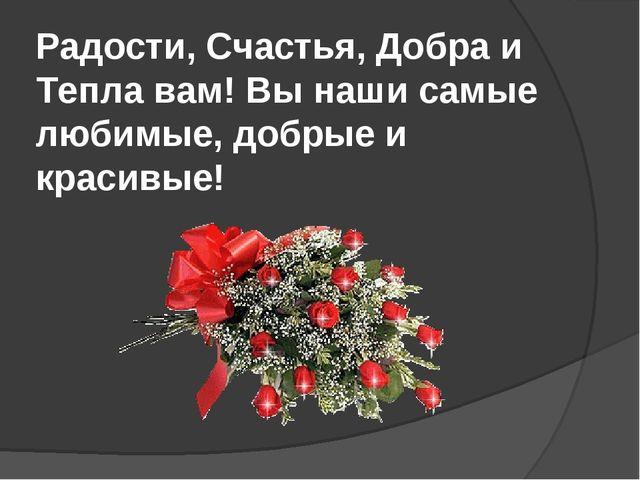 Радости, Счастья, Добра и Тепла вам! Вы наши самые любимые, добрые и красивые!