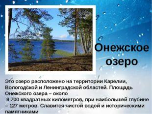 Онежское озеро Это озеро расположено на территории Карелии, Вологодской и Ле