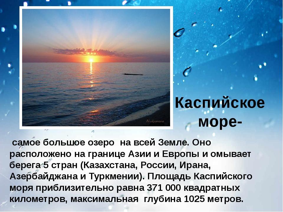 Каспийское море- самое большое озеро на всей Земле. Оно расположено на грани...