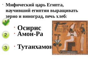 Мифический царь Египта, научивший египтян выращивать зерно и виноград, печь х