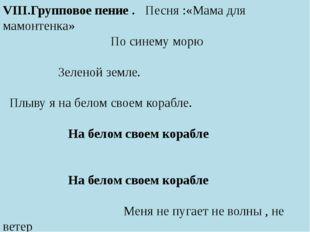 VIII.Групповое пение . Песня :«Мама для мамонтенка» По синему морю Зеленой з