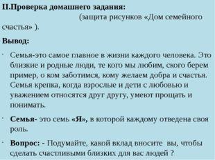 II.Проверка домашнего задания: (защита рисунков «Дом семейного счастья» ). В