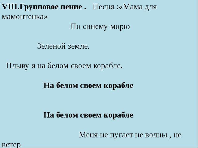 VIII.Групповое пение . Песня :«Мама для мамонтенка» По синему морю Зеленой з...