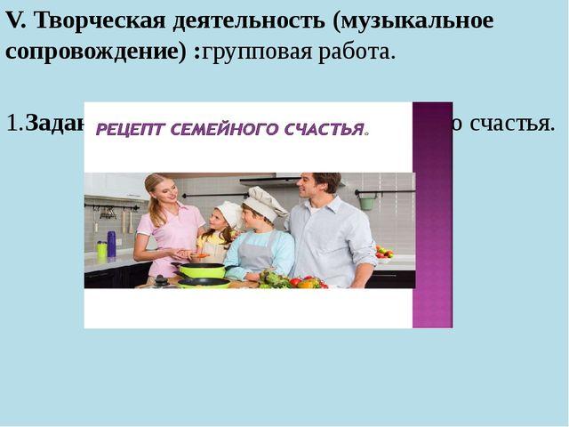 V. Творческая деятельность (музыкальное сопровождение) :групповая работа. 1....