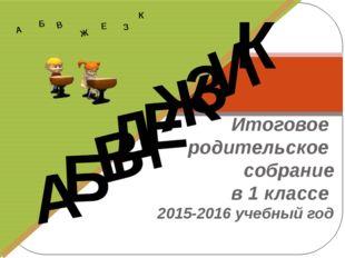 Итоговое родительское собрание в 1 классе 2015-2016 учебный год Д А И Б В Ж