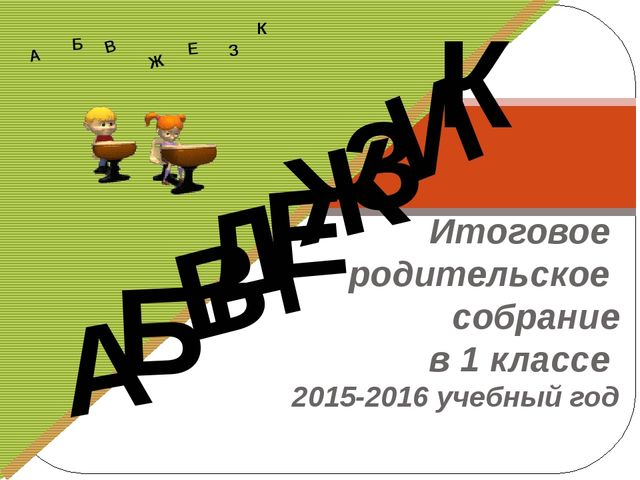 Итоговое родительское собрание в 1 классе 2015-2016 учебный год Д А И Б В Ж...