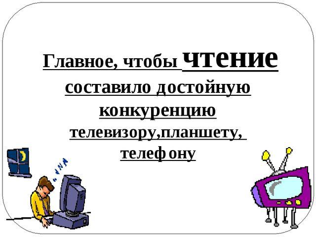 Главное, чтобы чтение составило достойную конкуренцию телевизору,планшету, т...