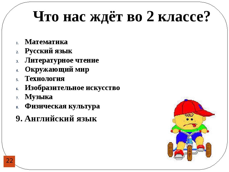 Что нас ждёт во 2 классе? 9. Английский язык Математика Русский язык Литерат...