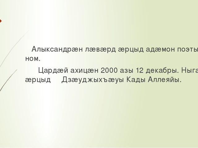 Алыксандрæн лæвæрд æрцыд адæмон поэты ном. Цардæй ахицæн 2000 азы 12 декабры...