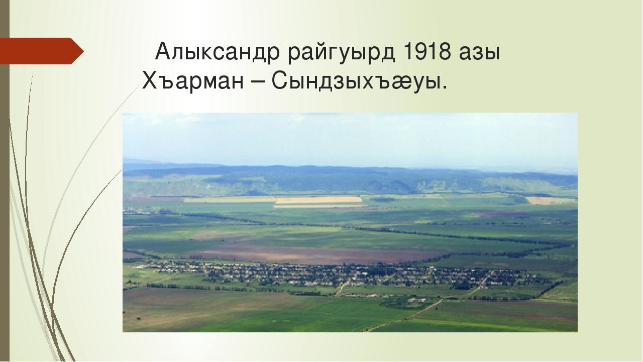 Алыксандр райгуырд 1918 азы Хъарман – Сындзыхъæуы.
