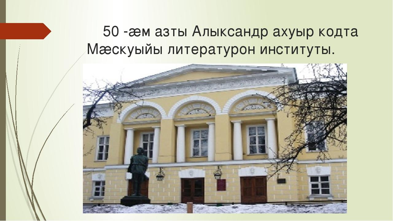 50 -æм азты Алыксандр ахуыр кодта Мæскуыйы литературон институты.