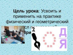 Цель урока: Усвоить и применить на практике физический и геометрический смыс
