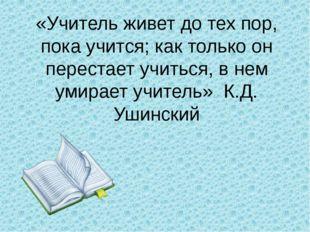 «Учитель живет до тех пор, пока учится; как только он перестает учиться, в не
