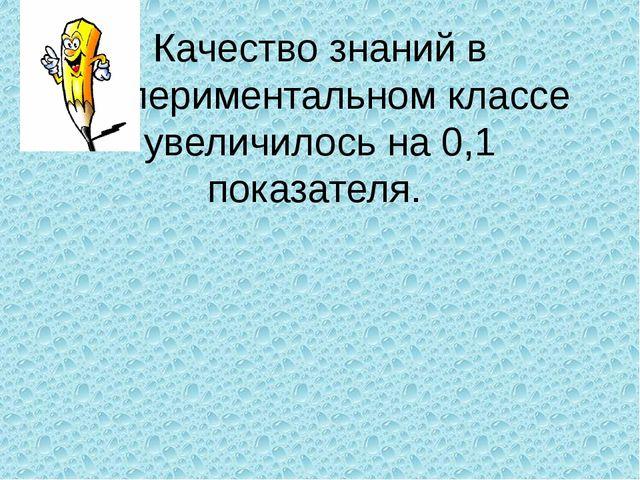 Качество знаний в экспериментальном классе увеличилось на 0,1 показателя.