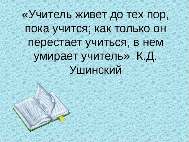 «Учитель живет до тех пор, пока учится; как только он перестает учиться, в не...