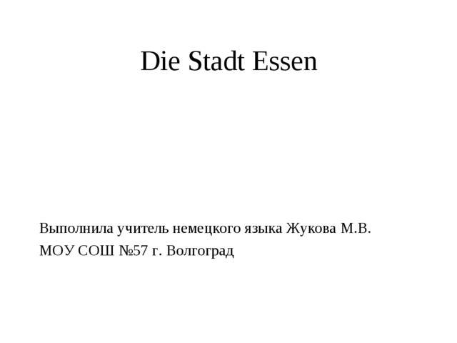 Die Stadt Essen Выполнила учитель немецкого языка Жукова М.В. МОУ СОШ №57 г....