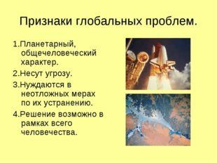 Признаки глобальных проблем. 1.Планетарный, общечеловеческий характер. 2.Несу