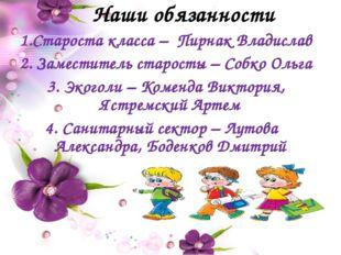 Наши обязанности Староста класса – Пирнак Владислав 2. Заместитель старосты