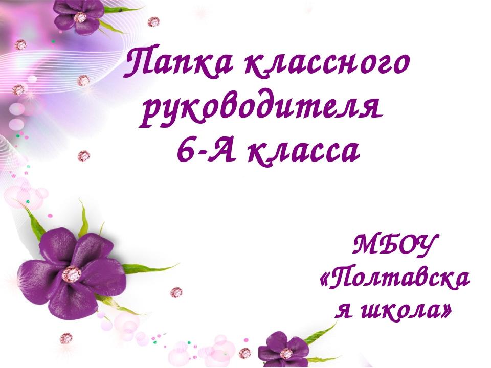 Папка классного руководителя 6-А класса МБОУ «Полтавская школа»