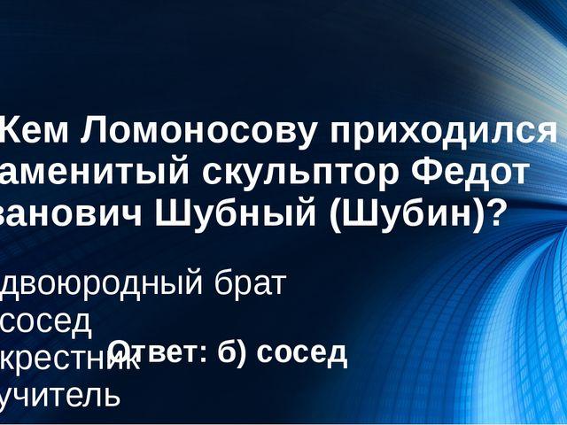 2. Кем Ломоносову приходился знаменитый скульптор Федот Иванович Шубный (Шуби...