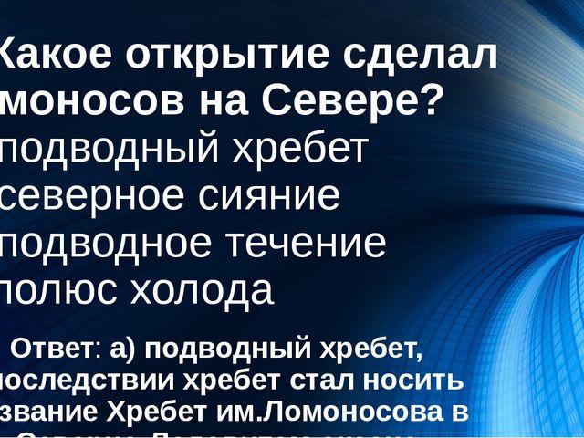 3. Какое открытие сделал Ломоносов на Севере? А) подводный хребет Б) северное...