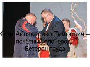 Худи Айвасэроко Типтювич – почётный оленевод, Ветеран труда
