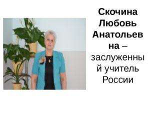 Скочина Любовь Анатольевна – заслуженный учитель России