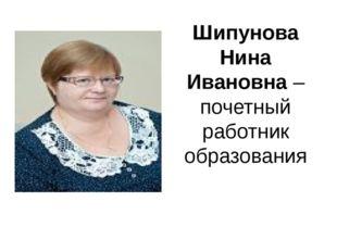 Шипунова Нина Ивановна – почетный работник образования