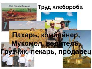 Труд хлебороба Пахарь, комбайнер, Мукомол, водитель, Грузчик, пекарь, продавец