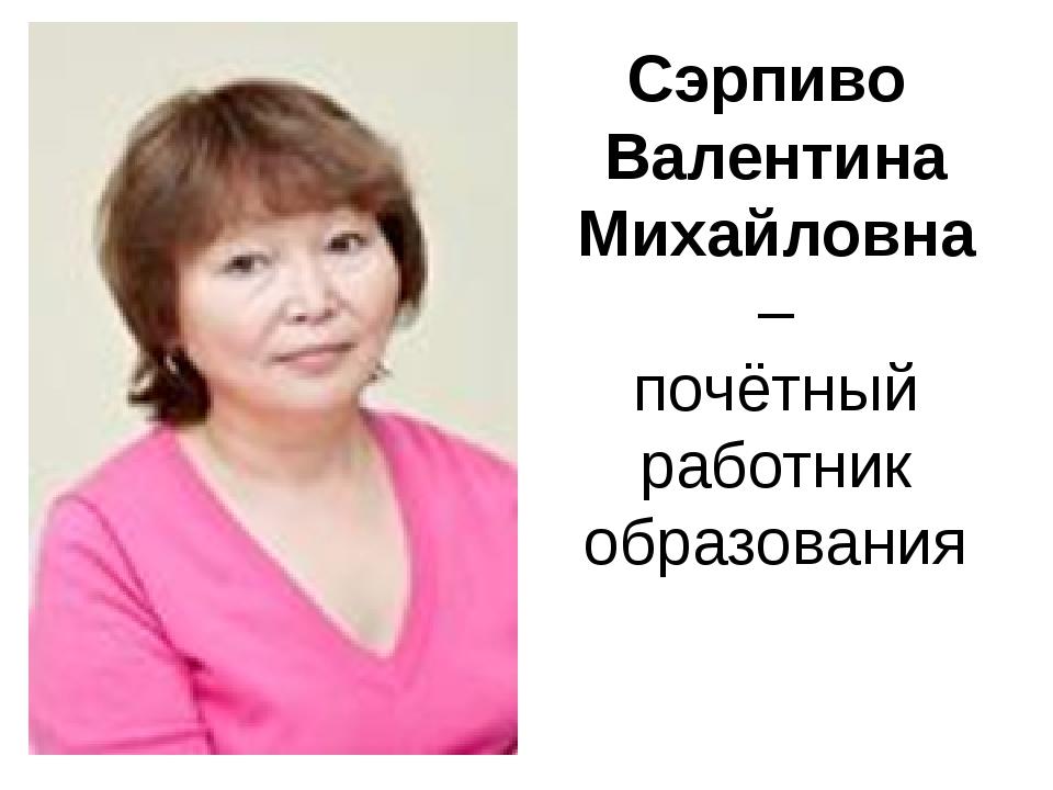 Сэрпиво Валентина Михайловна – почётный работник образования