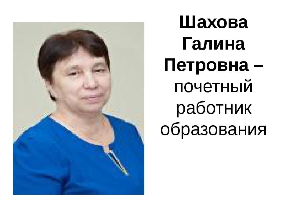 Шахова Галина Петровна – почетный работник образования