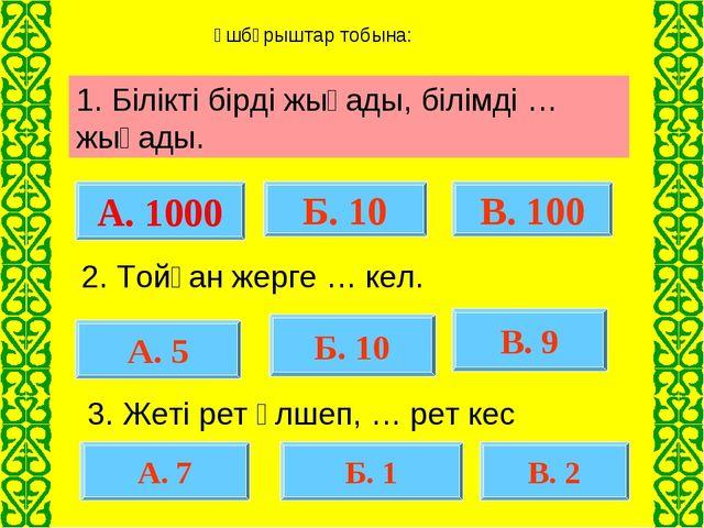 А. 1000 В. 100 Б. 10 А. 5 Б. 10 В. 9 А. 7 Б. 1 В. 2 1. Білікті бірді жығады,...