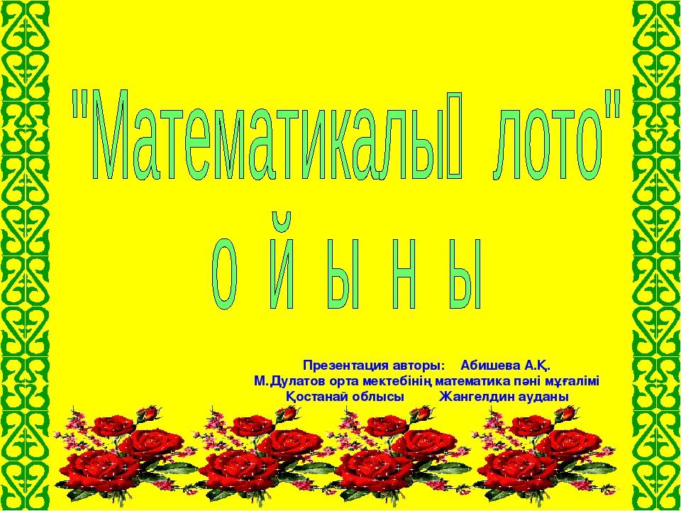 Презентация авторы: Абишева А.Қ. М.Дулатов орта мектебінің математика пәні м...