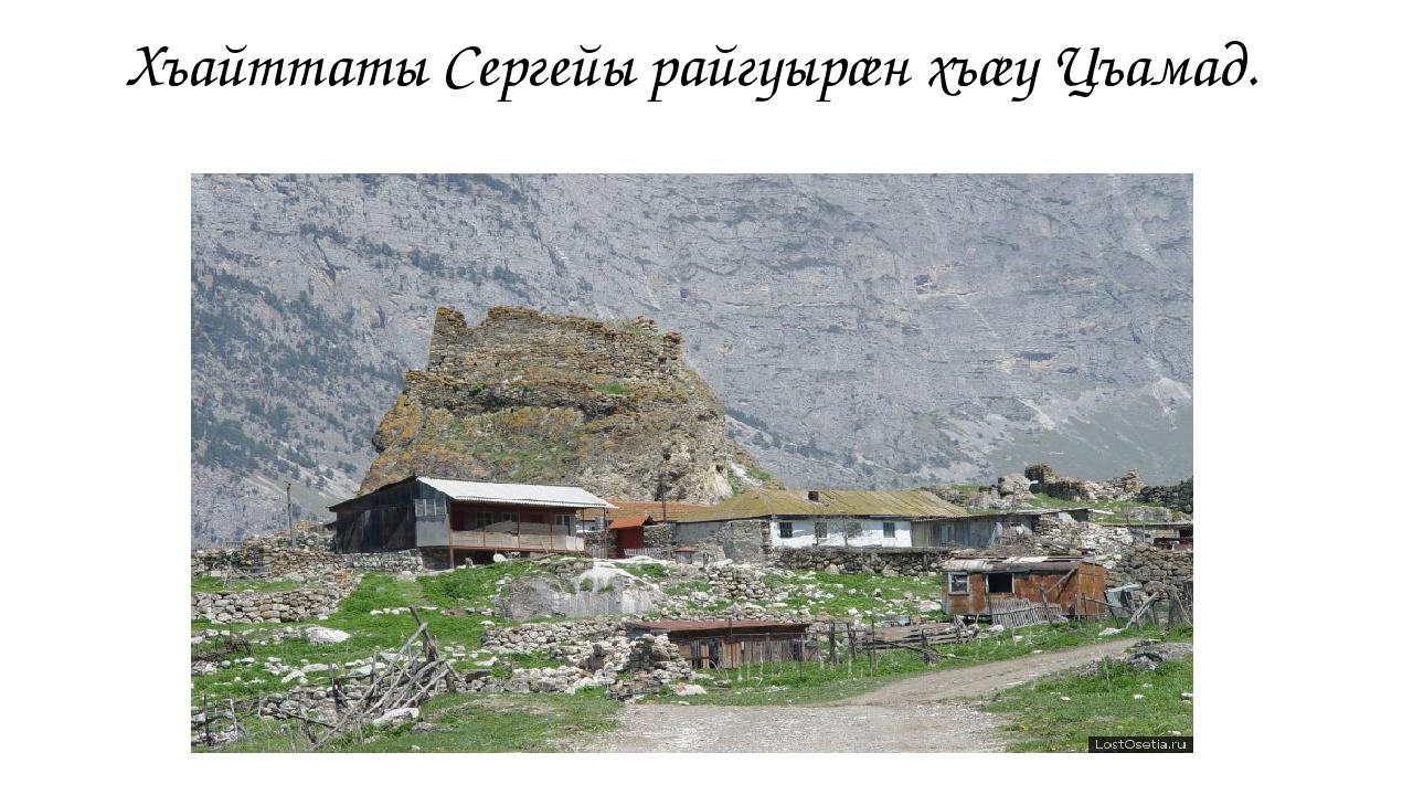 Хъайттаты Сергейы райгуырæн хъæу Цъамад.