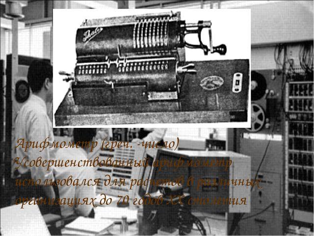 Арифмометр (греч. -число) Усовершенствованный арифмометр использовался для ра...