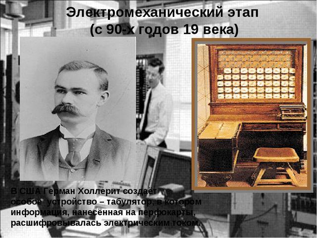 Электромеханический этап (с 90-х годов 19 века) В США Герман Холлерит создаёт...