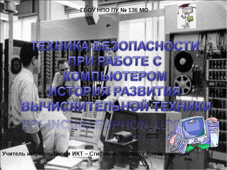 ГБОУ НПО ПУ № 136 МО Учитель информатики и ИКТ – Сгибнева Людмила Александро...