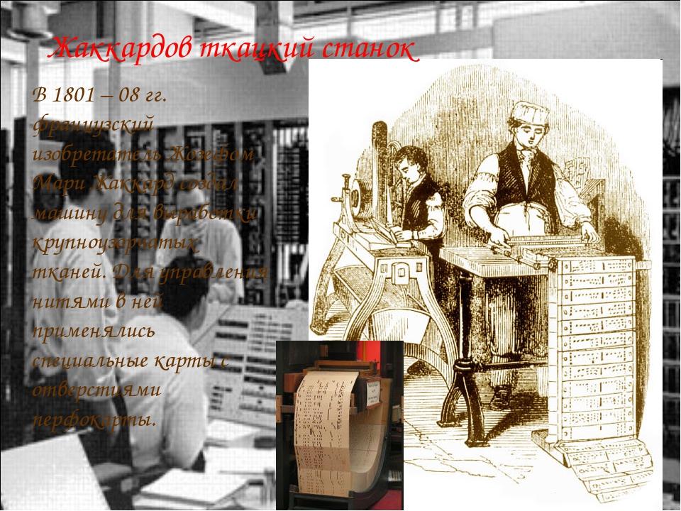 В 1801 – 08 гг. французский изобретатель Жозефом Мари Жаккард создал машину д...