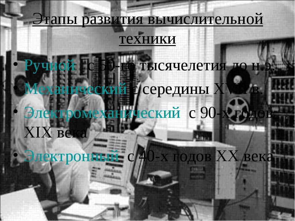 Этапы развития вычислительной техники Ручной с 50-го тысячелетия до н.э. Меха...