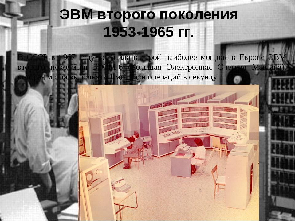 ЭВМ второго поколения 1953-1965 гг. В СССР в 1967 году вступила в строй наиб...
